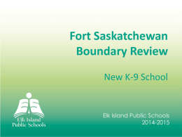 Fort Saskatchewan Boundary Review New K-9 School  Elk Island Public Schools 2014-2015   What is a boundary review? ● A boundary review is a process by which.
