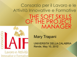 Consorzio per il Lavoro e le Attività Innovative e Formative  THE SOFT SKILLS OF THE PROJECT MANAGER Mary Trapani UNIVERSITA' DELLA CALABRIA Rende, May 10, 2012   MANAGE YOUR.
