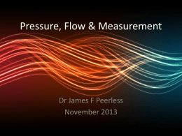 "Pressure, Flow & Measurement  Dr James F Peerless November 2013   Objectives  • Pressure • Flow • Measurement of Volume and Flow   Pressure   Pressure ""The force applied per unit area""  P=  f."
