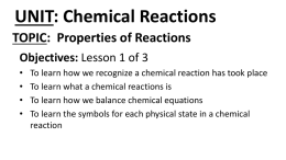 UNIT: Chemical Reactions TOPIC: Properties of Reactions Objectives: Lesson 1 of 3 • • • •  To learn how we recognize a chemical reaction has took place To.