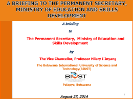 A briefing  to  The Permanent Secretary, Ministry of Education and Skills Development by The Vice Chancellor, Professor Hilary I Inyang The Botswana International University of Science.