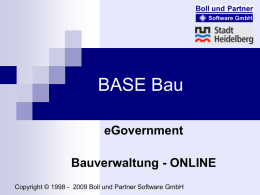 BASE Bau eGovernment Bauverwaltung - ONLINE Copyright © 1998 - 2009 Boll und Partner Software GmbH   BASE Bau eGovernment  ONLINE – Informationssystem ONLINE - Nachbarbeteiligung ONLINE - Ämterbeteiligung ONLINE.