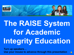 The RAISE System for Academic Integrity Education Turn up speakers… Use your mouse to advance through this presentation   What is RAISE? Designed for proactive and reactive.