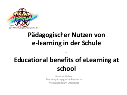 Quelle: Gerd Altmann_Shapes_mosh_pixelio.de  Pädagogischer Nutzen von e-learning in der Schule Educational benefits of eLearning at school Susanne Robke Medienpädagogische Beraterin Medienzentrum Osterholz   What is e-learning? • • • • • • • •  •  all forms of electronically supported.
