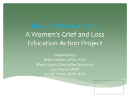 "Beyond Bereavement: A Women's Grief and Loss Education Action Project Presented by: Beth Collison, MSW, RSW Sheryl Jarvis, Counsellor/Advocate Lori Naylor, RSW Bo Yih Thom, MSW, RSW   ""I."