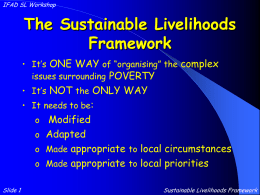"IFAD SL Workshop  The Sustainable Livelihoods Framework • It's ONE WAY of ""organising"" the complex issues surrounding POVERTY • It's NOT the ONLY WAY  • It"