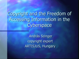 Copyright and the Freedom of Accessing Information in the Cyberspace András Szinger copyright expert ARTISJUS, Hungary