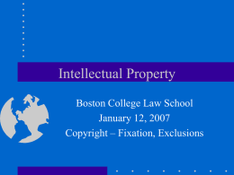 Intellectual Property Boston College Law School January 12, 2007 Copyright – Fixation, Exclusions.