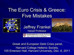 The Euro Crisis & Greece: Five Mistakes Jeffrey Frankel Harpel Professor  Greek and European Debt Crisis panel, Harvard College Hellenic Society, 105 Emerson Hall, Harvard University,