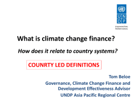 What is climate change finance? How does it relate to country systems? COUNRTY LED DEFINITIONS Tom Beloe Governance, Climate Change Finance and Development Effectiveness Advisor UNDP.