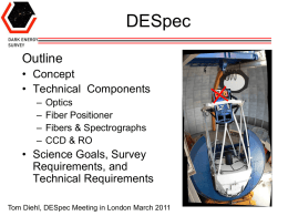 DESpec Outline • Concept • Technical Components – – – –  Optics Fiber Positioner Fibers & Spectrographs CCD & RO  • Science Goals, Survey Requirements, and Technical Requirements Tom Diehl, DESpec Meeting in London March.