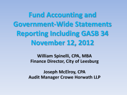 Fund Accounting and Government-Wide Statements Reporting Including GASB 34 November 12, 2012 William Spinelli, CPA, MBA Finance Director, City of Leesburg  Joseph McElroy, CPA Audit Manager Crowe.