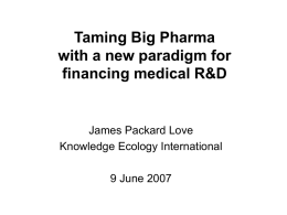Taming Big Pharma with a new paradigm for financing medical R&D  James Packard Love Knowledge Ecology International 9 June 2007