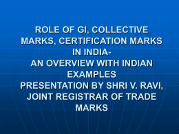 ROLE OF GI, COLLECTIVE MARKS, CERTIFICATION MARKS IN INDIAAN OVERVIEW WITH INDIAN EXAMPLES PRESENTATION BY SHRI V.