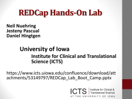 REDCap Hands-On Lab Neil Nuehring Jesteny Pascual Daniel Hingtgen  University of Iowa Institute for Clinical and Translational Science (ICTS) https://www.icts.uiowa.edu/confluence/download/att achments/53149797/REDCap_Lab_Boot_Camp.pptx.
