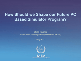How Should we Shape our Future PC Based Simulator Program? Chad Painter Nuclear Power Technology Development Section (NPTDS)  May 2014  IAEA International Atomic Energy Agency.