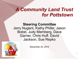 A Community Land Trust for Pottstown Steering Committee Jerry Nugent, Kathy Phifer, Jason Bobst, Judy Memberg, Dave Garner, Chris Huff, David Jackson, Sue Repko December 20, 2010