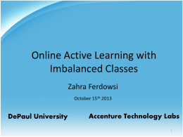 Online Active Learning with Imbalanced Classes Zahra Ferdowsi October 15th 2013  DePaul University  Accenture Technology Labs.