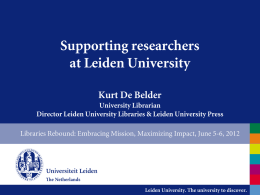 Supporting researchers at Leiden University Kurt De Belder University Librarian Director Leiden University Libraries & Leiden University Press Libraries Rebound: Embracing Mission, Maximizing Impact, June.