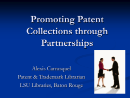Promoting Patent Collections through Partnerships Alexis Carrasquel Patent & Trademark Librarian LSU Libraries, Baton Rouge.