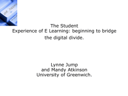 The Student Experience of E Learning: beginning to bridge the digital divide.  Lynne Jump and Mandy Atkinson University of Greenwich.