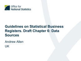 Guidelines on Statistical Business Registers. Draft Chapter 6: Data Sources Andrew Allen UK The purpose of the chapter • To provide a comprehensive list and description.