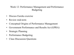 Week 12: Performance Management and Performance Budgeting  • Discuss Eureka exercise • Review mid-term • Conceptual Origins of Performance Management • Government Performance and Results.