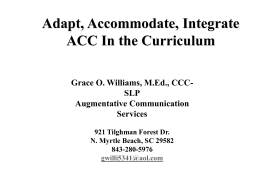 Adapt, Accommodate, Integrate ACC In the Curriculum Grace O. Williams, M.Ed., CCCSLP Augmentative Communication Services 921 Tilghman Forest Dr. N.