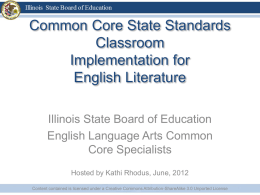 Common Core State Standards Classroom Implementation for English Literature Illinois State Board of Education English Language Arts Common Core Specialists Hosted by Kathi Rhodus, June, 2012 Content contained.