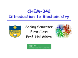 "CHEM-342 Introduction to Biochemistry Spring Semester First Class Prof. Hal White ""…once you have learned to ask questions – relevant and appropriate and substantial questions –"