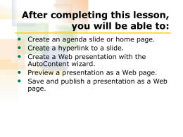 After completing this lesson, you will be able to: • Create an agenda slide or home page. • Create a hyperlink to a.