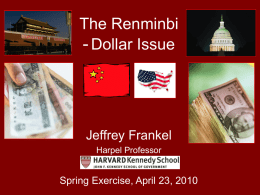 The Renminbi - Dollar Issue  Jeffrey Frankel Harpel Professor  Spring Exercise, April 23, 2010