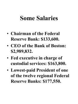 Some Salaries • Chairman of the Federal Reserve Bank: $133,600. • CEO of the Bank of Boston: $2,989,832. • Fed executive in charge of custodial services: