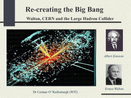Re-creating the Big Bang Walton, CERN and the Large Hadron Collider  Albert Einstein  Dr Cormac O' Raifeartaigh (WIT)  Ernest Walton.