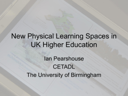 New Physical Learning Spaces in UK Higher Education Ian Pearshouse CETADL The University of Birmingham.