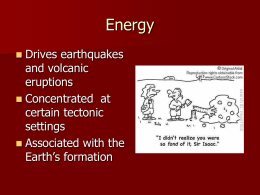 Energy Drives earthquakes and volcanic eruptions  Concentrated at certain tectonic settings  Associated with the Earth's formation 