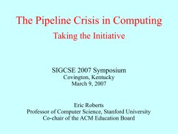 The Pipeline Crisis in Computing Taking the Initiative  SIGCSE 2007 Symposium Covington, Kentucky March 9, 2007  Eric Roberts Professor of Computer Science, Stanford University Co-chair of the.