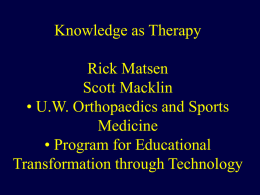 Knowledge as Therapy Rick Matsen Scott Macklin • U.W. Orthopaedics and Sports Medicine • Program for Educational Transformation through Technology.