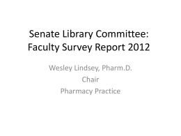 Senate Library Committee: Faculty Survey Report 2012 Wesley Lindsey, Pharm.D. Chair Pharmacy Practice Committee Members • • • • • • • • • • • • • • • •  Wesley Lindsey, Pharmacy Practice - Chair Bonnie MacEwan, Dean, Library Robert Kemppainen,