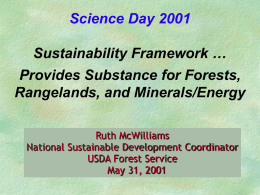 Science Day 2001 Sustainability Framework … Provides Substance for Forests, Rangelands, and Minerals/Energy Ruth McWilliams National Sustainable Development Coordinator USDA Forest Service May 31, 2001