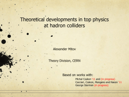 Theoretical developments in top physics at hadron colliders  Alexander Mitov Theory Division, CERN  Based on works with: Michal Czakon '11 and (in progress) Cacciari, Czakon, Mangano.