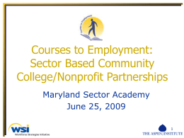 Courses to Employment: Sector Based Community College/Nonprofit Partnerships Maryland Sector Academy June 25, 2009