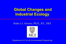 Global Changes and Industrial Ecology Pedro J.J. Alvarez, Ph.D., P.E., DEE  Department of Civil & Environmental Engineering.