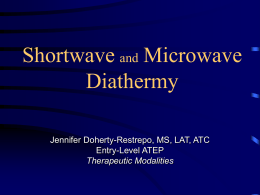 Shortwave and Microwave Diathermy Jennifer Doherty-Restrepo, MS, LAT, ATC Entry-Level ATEP Therapeutic Modalities Diathermy • Application of high-frequency ___________________ energy • ______________ diathermy – Used to generate ______