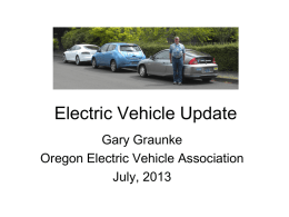 Electric Vehicle Update Gary Graunke Oregon Electric Vehicle Association July, 2013 Agenda • • • •  Electric vehicle benefits Costs vs gasoline vehicles Available manufactured EV's Charging infrastructure update – Battery swap.