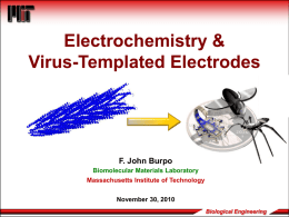 Electrochemistry & Virus-Templated Electrodes  F. John Burpo Biomolecular Materials Laboratory Massachusetts Institute of Technology November 30, 2010 Biological Engineering.