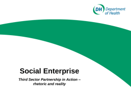 Social Enterprise Third Sector Partnership in Action – rhetoric and reality Format for the session Update on DH social enterprise development programme Social enterprise in.