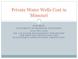 Private Water Wells Cost in Missouri BOB BROZ UNIVERSITY OF MISSOURI EXTENSION (573) 882-0085 ISE #78 WATER MANAGEMENT STRATEGIES FOR DROUGHT MITIGATION AND SUSTAINABLE AGRICULTURAL PRODUCTION.