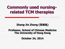 Commonly used nursingrelated TCM therapies Zhang-Jin Zhang (張樟進) Professor, School of Chinese Medicine The University of Hong Kong October 24, 2014