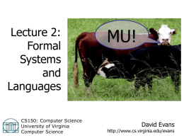 Lecture 2: Formal Systems and Languages CS150: Computer Science University of Virginia Computer Science  MU!  David Evans  http://www.cs.virginia.edu/evans Menu • • • •  Nuclear Weapons Questions from Lecture 1 Notes Survey Summary Formal Systems – MIU-system  • Languages – English – Scheme Lecture.